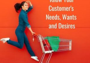 Know Your Customer Needs, Wants and Desires